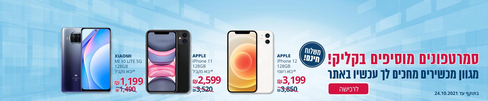 סמארטפונים מוסיפים בקליק! מגוון מכשירים במחירים מיוחדים ומשלוח חינם: iPHONE11 128GB יבוא מקביל 2599 ₪, iPhone12 128GB יבוא רשמי 3199₪, Mi 10 lite 5G 128GB XIAOMI יבוא מקביל 1199₪. יבוא מקביל.תוקף:24.10.21