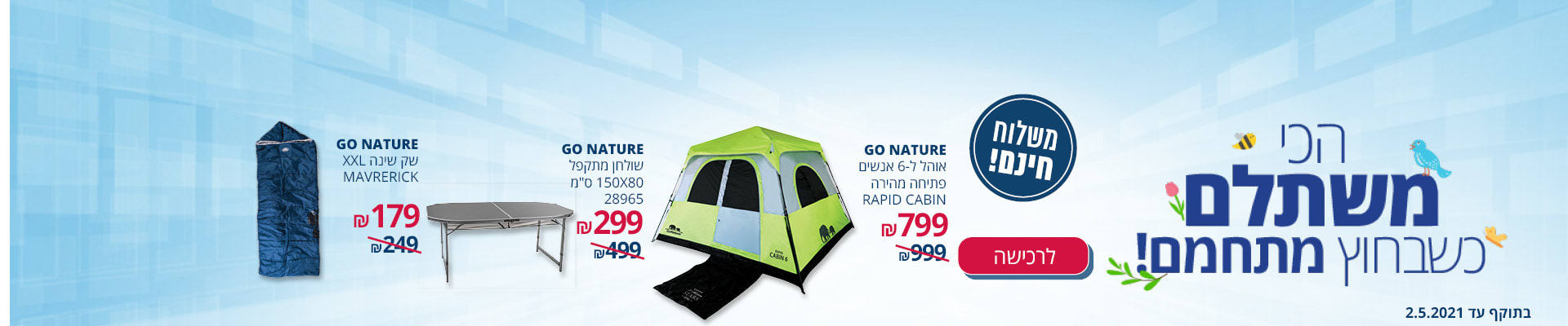 הכי משתלם כשבחוץ מתחמם! GO NATURE אוהל ל-6 אנשים פתיחה מהירה RAPID CABIN 799₪ GO NATURE שולחן מתקפל  299 ₪ GO NATURE שק שינה 179 ₪ משלוח חינם לרכישה בתוקף עד 2.5.2021