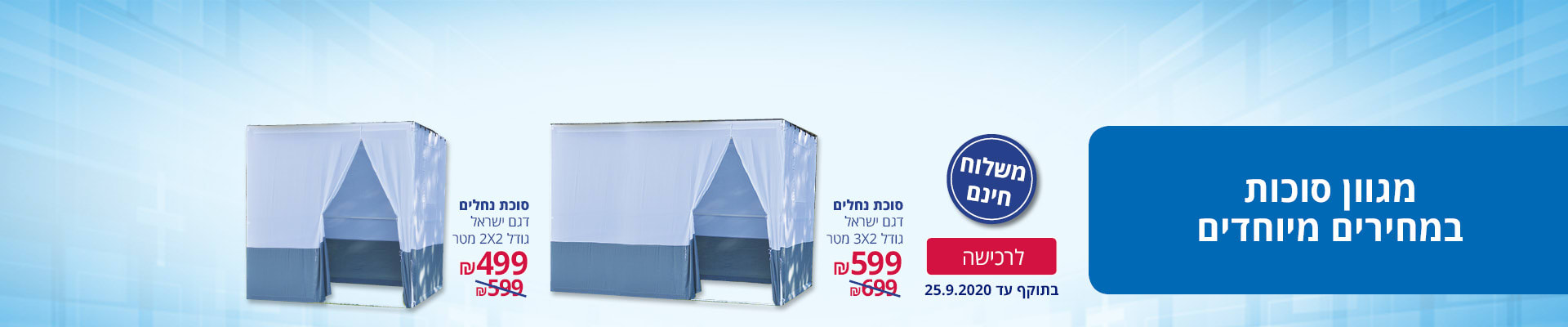 מגוון סוכות במחירים מיוחדים ומשלוח חינם: סוכת נחלים דגם ישראל גודל 2 מטר X 2 מטר ב-499 ₪, סוכת נחלים דגם ישראל גודל 2 מטר X 3 מטר ב-599 ₪. בתוקף עד 25.9.2020.