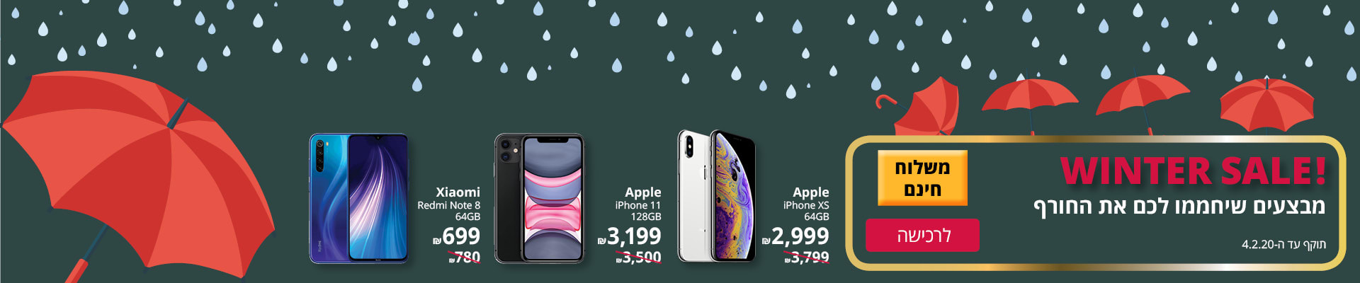 WINTER SALE! IPHONE XS 65GB ב-2999 ₪, IPHONE11 128GB ב-3199 ₪, XIAOMI NOTE 8 64 GB ב-699 ₪. בתוקף עד ה-4.2.20