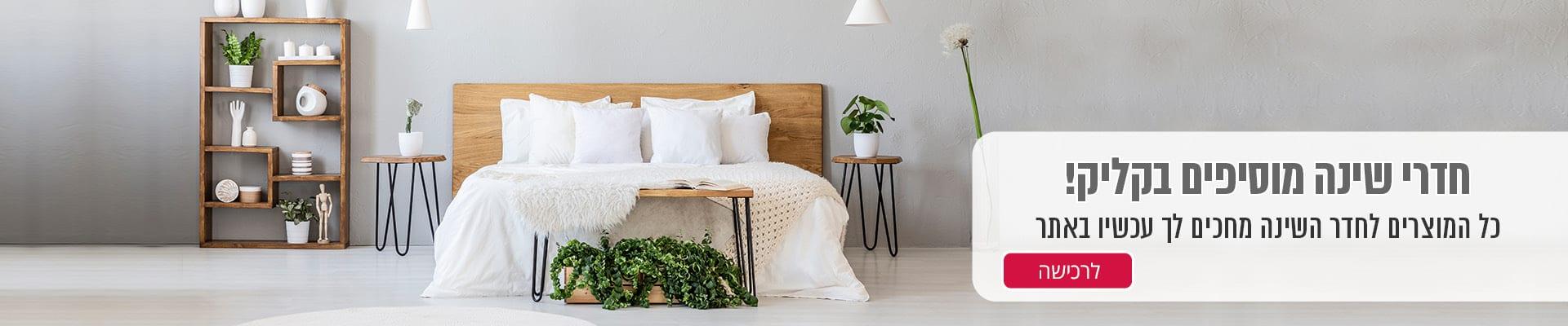 כל המוצרים לחדר השינה מחכים לך עכשיו באתר