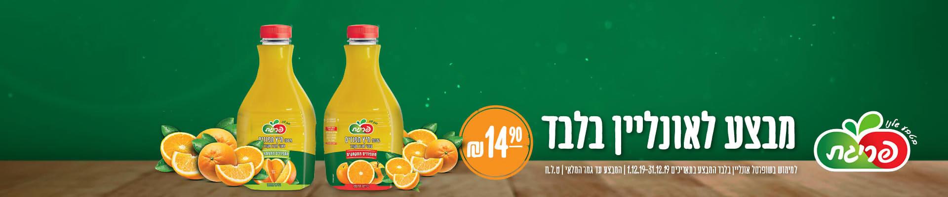 מבצע לאונליין בלבד- תפוזים 2 ליטר פריגת סחוט ב- 14.90 ₪. למימוש בשופרסל אונליין בלבד. המבצע בתאריכים 1.12.19-31.12.19 . המבצע עד גמר המלאי.