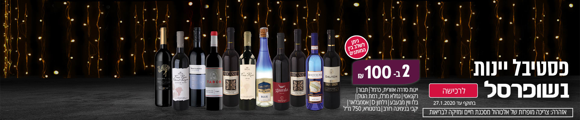 """פסטיבל יינות בשופרסל 2 ב- 100 ₪ ניתן לשלב בין מותגים: יינות סדרת אזורית כרמל/ תבור/ רקנאטי/רמת הגולן/ בלו ווין מבעבע/ דלתון D/ אסמבלאז'/ יקבי בנימינה/ ברטנורא, 750 מ""""ל. אזהרה: צריכה מופרזת של אלכוהול מסכנת חיים ומזיקה לבריאות. בתוקף עד 27.1.20."""