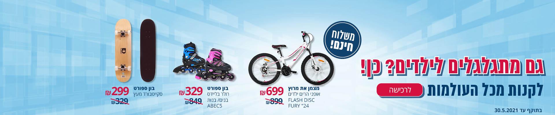 גם מתגלגלים לילדים? כן! לקנות מכל העולמות מצמן את מרוץ אופני הרים ילדים FLASH DISC 699 ₪ בו ספורט רולר בליידס בנים/בנות ABEC5 329 ₪ בון ספורט סקייטבורד מעץ 299 ₪ משלוח חינם לרכישה בתוקף עד 30.5.2021