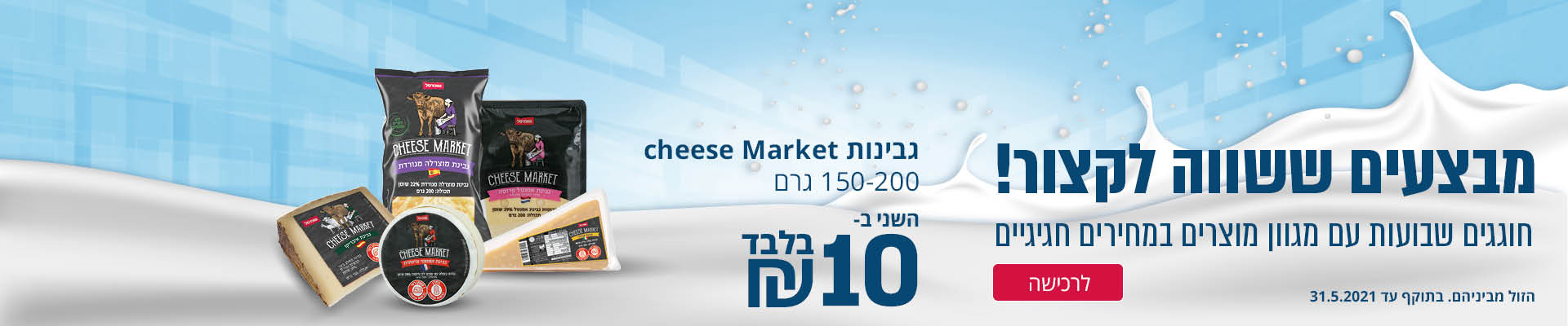 מבצעים ששווה לקצור! חוגגים שבועות עם מגוון מוצרים במחירים חגיגיים מבחר גבינות שופרסל 150-200 גרם השני ב- 10 ₪ בלבד לרכישה הזול מבניהם. בתוקף עד 31.5.2021