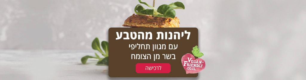 ויגן פרינדלי- ליהנות מהטבע עם מגוון תחליפי בשר מן הצומח. לרכישה>>