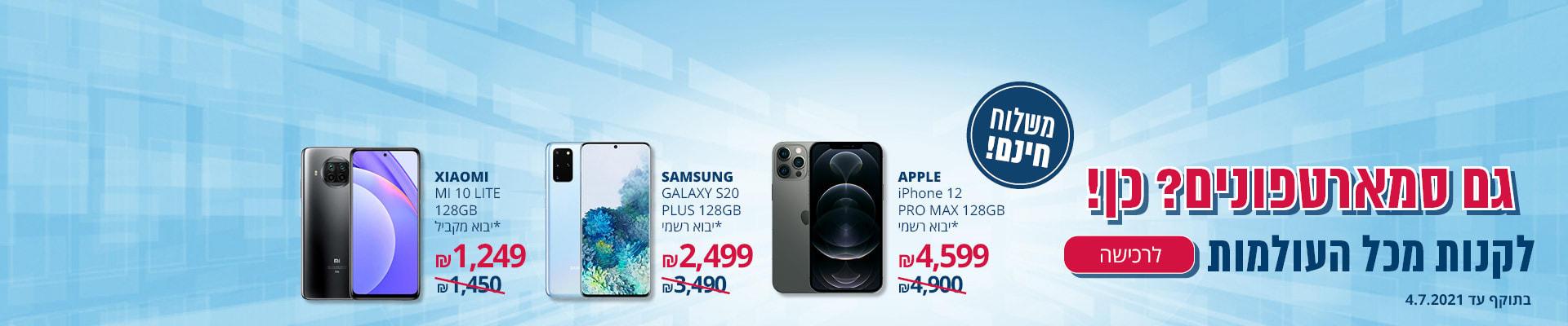 גם סמארטפונים? כן! IPHONE 12 PRO MAX 128GB *יבוא רשמי 4599₪ SAMSUNG GALAXY S20 PLUS 128GB *יבוא רשמי 2499₪ XIAOMI MI 10 LITE 128GB *יבוא מקביל 1249₪ משלוח חינם תוקף-4.7.21