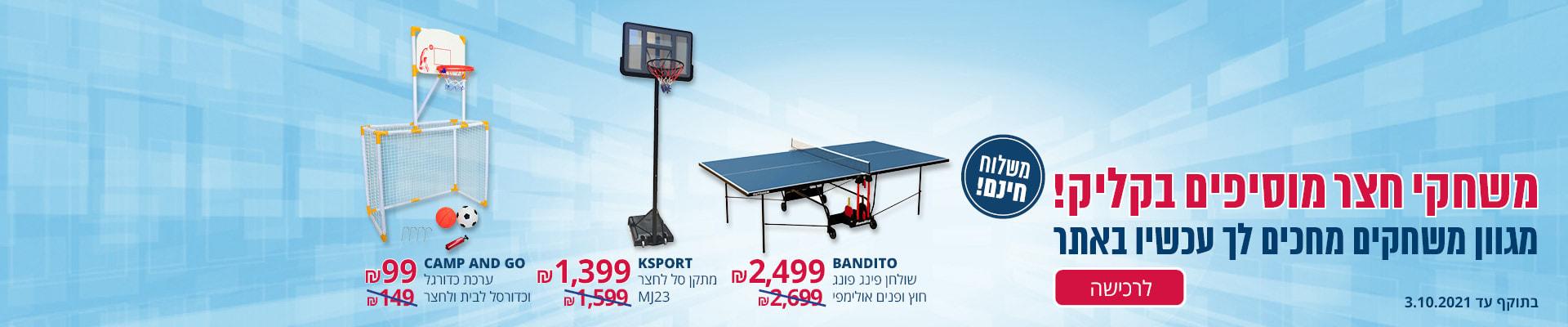 גם משחקי חצר? כן!ערכת כדורגל וכדורסל CAMP AND GO 99₪, מתקן סל לחצר KSPORT 1399₪, שולחן פינג פונג אולימפי  BANDITO 2499₪  . משלוח חינם בתוקף עד 3.10.2021