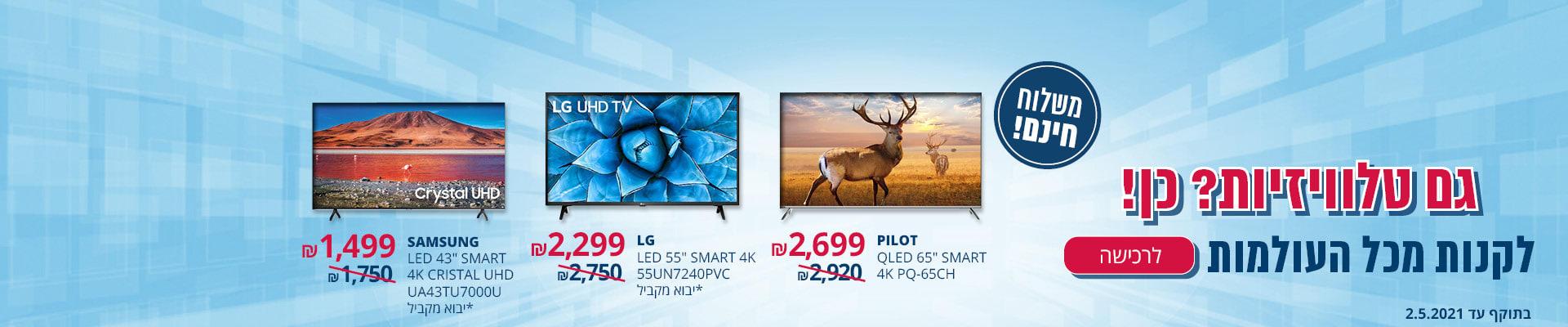 גם טלויזיות? כן!לקנות מכל העולמות PILOT QLED 65'' SMART65 CH2699₪ LG LED 55''SMART 4K* יבוא מקביל 2299 ₪ SAMSUNG LED 43'' SMART4K CRISTAL * יבוא מקביל 1499 ₪ משלוח חינם בתוקף עד 2.5.2021