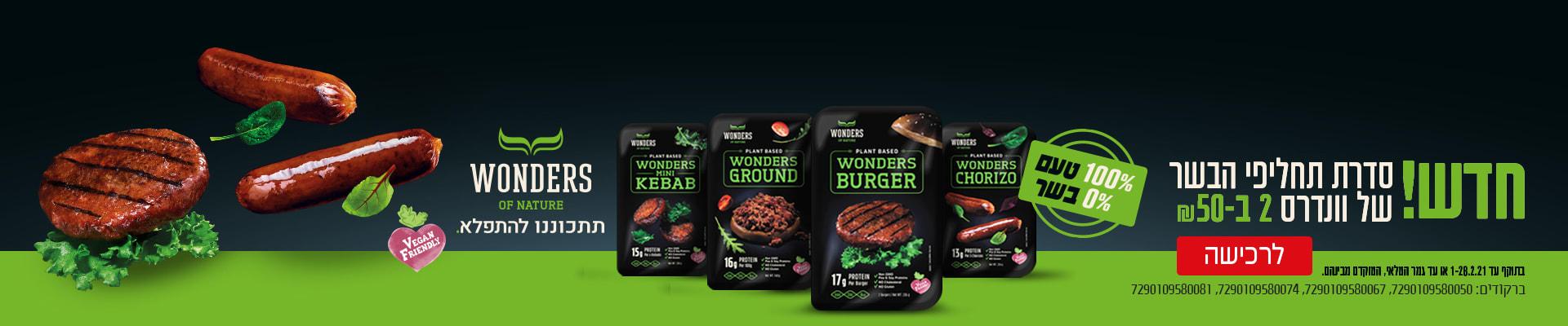 חדש! סדרת תחליפי הבשר של וונדרס 2 ב-50 ₪ 100% טעם 0% בשר WONDERS ON NATURE תתכוננו להתפלא VEGAN FRIENDLY לרכישה בתוקף עד 1-28.2.21 או עד גמר המלאי . המוקדם מבניהם