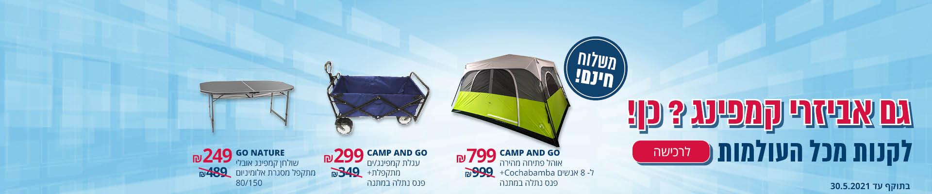גם אביזרי קמפינג? כן! CAMP AND GO אוהל פתיחה מהירה ל-8 +פנס נתלה 799₪ CAMP AND GO עגלת קמפינג מתקפלת+ פנס נתלה 299 ₪ GO NATURE שולחן קמפינג אובלי מתקפל 150/80 249 ₪ משלוח חינם תוקף-30.5.2021
