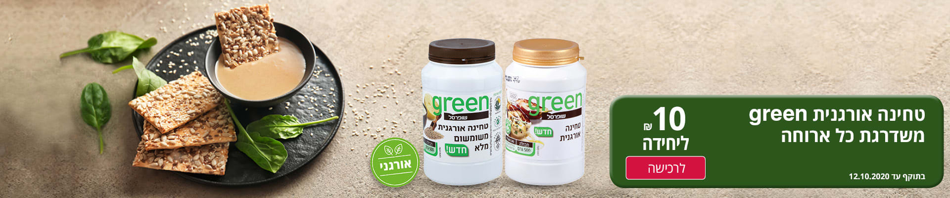 טחינה אורגנית green משדרגת כל ארוחה ב-10 ₪ ליחידה. בתוקף עד 12.10.2020.