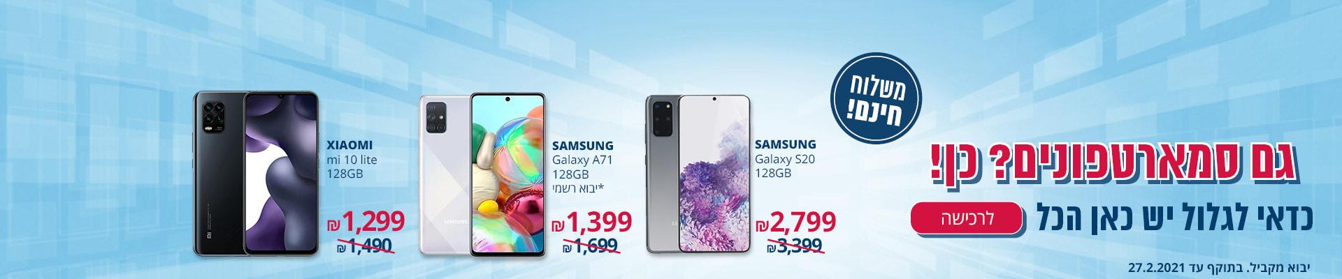 מגוון סמארטפונים במחירים מיוחדים! SAMSUNG GALAXY S20 128GB 2799 ₪ ,A71 128GB SAMSUNG GALAXY * יבוא רשמי 1399 ₪ , XIAOMI MI 10 LITE 128GB 1299 ₪ לרכישה משלוח חינם בתוקף עד 27.2.2021