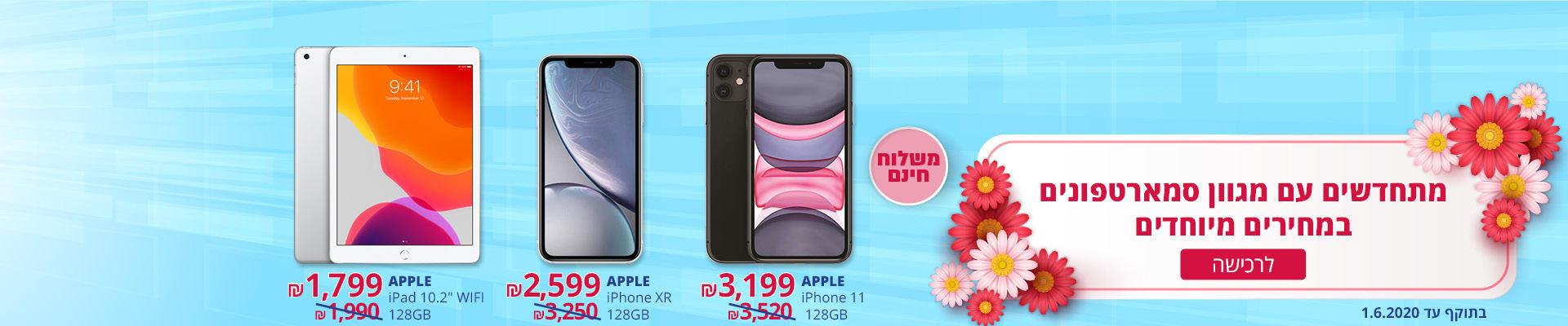 """מתחדשים עם מגוון סמארטפונים במחירים מיוחדים ומשלוח חינם! iPhone XR 128GB שחור/לבן ב-2599 ₪, 11 128GB iPhone שחור/לבן ב- 3199 ₪, iPad 10.2"""" 128GB WIFI שחור/כסוף ב-1799 ₪. בתוקף עד 1.6.2020."""