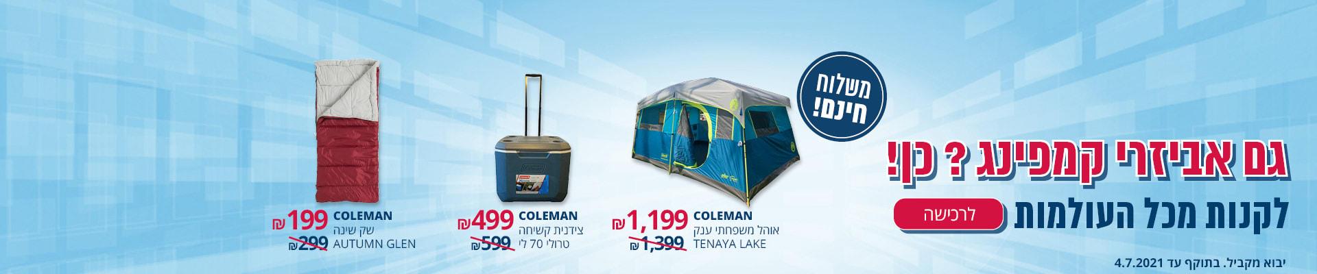 גם אביזרי קמפינג? כן! COLEMAN אוהל משפחתי ענק TENAYA LAKE 1199₪ COLEMAN צידנית קשיחה טרולי 70 ל' 499 ₪ COLEMAN שק שינה AUTUMN GLEN 199 ₪ משלוח חינם תוקף עד 4.7.2021