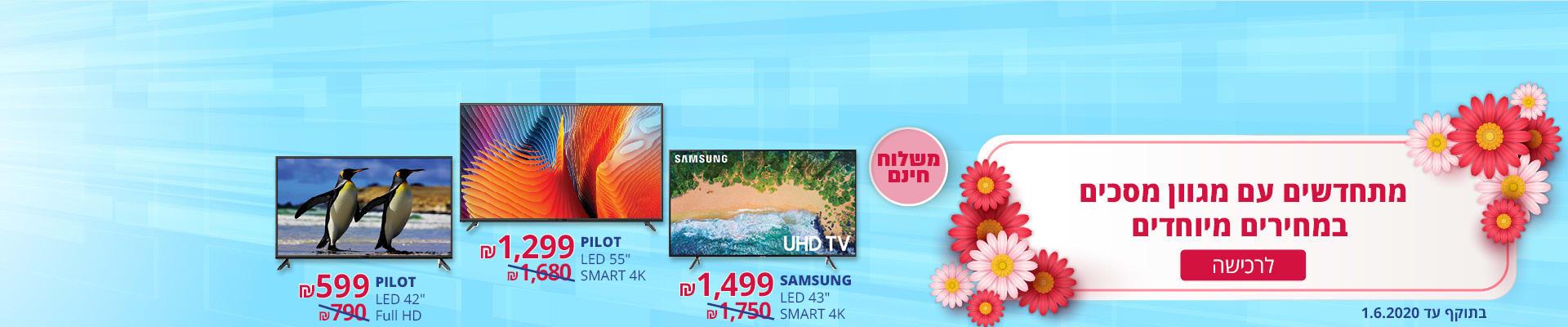 """מתחדשים עם מגוון מסכים במחירים מיוחדים ומשלוח חינם! LED 55"""" SMART 4K PILOT ב-1299 ₪, LED 42"""" Full HD PILOT ב- 599 ₪, LED 43"""" SMART 4K SAMSUNG ב-1499 ₪. בתוקף עד 1.6.2020."""