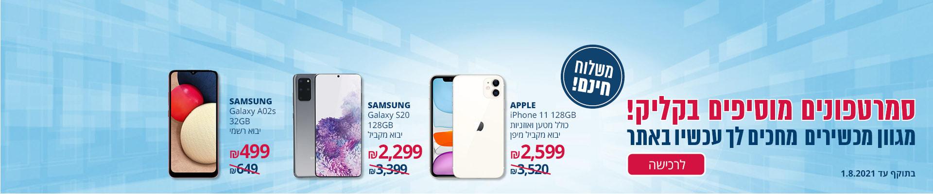 גם סמארטפונים? כן! APPLE IPHONE 11 128G*יבוא רישמי 2599₪ SAMSUNG GALAXY 128G* יבוא מקביל 2299₪ SAMSUNG GALAXY  32G* יבוא רשמי 499₪ משלוח חינם בתוקף עד 1.8.2021