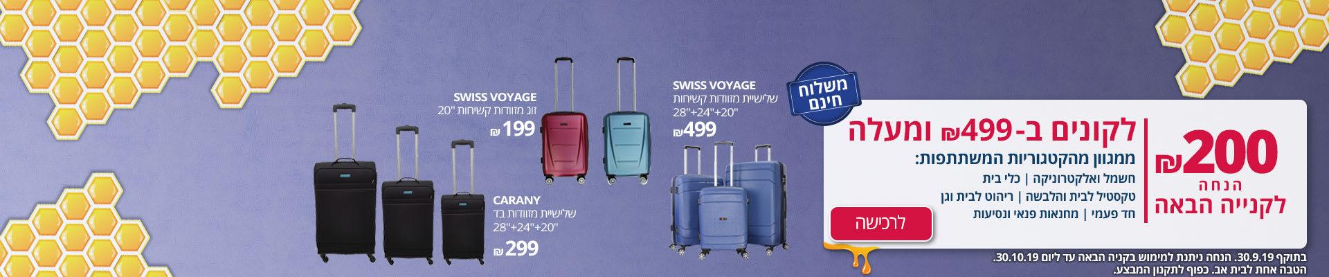 """זוג מזוודות קשיחות 20"""" SWISS VOYAGE 199 ₪ , שלישיית מזוודות בד 28""""+24""""+20"""" CARANY 299 ₪ , שלישיית מזוודות קשיחות 28""""+24""""+20"""" SWISS VOYAGE 499 ₪ . וגם 200 ₪ הנחה לקנייה הבאה לקונים ב- 499 ₪ ומעלה. בתוקף 30.9.19. כפוף לתקנון המבצע"""