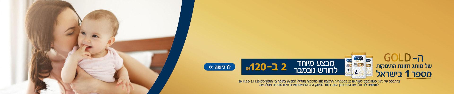 """ה-GOLD של מותג תזונת התינוקת מספר 1 בישראל במבצע מיוחד לחודש נובמבר 2 ב- 120 ₪. בהתבסס על נתוני סטורנקסט 2019 בקטגוריית תמ""""ל. המבצע בתוקף עד 30.11.2020. לתשומת לב- חלב אם הוא המזון הטוב ביותר לתינוק ה- HM-O שבמוצרים אינם מסופקים מחלב אם."""