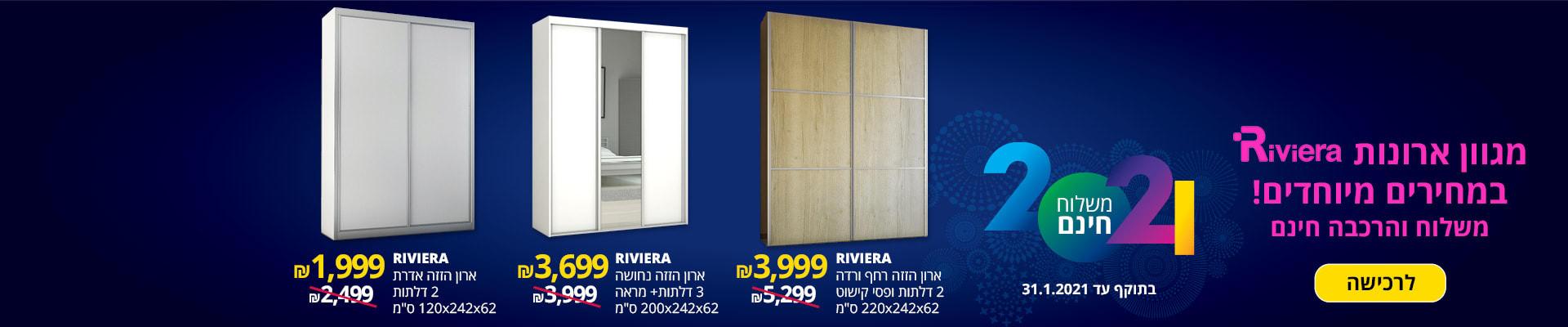 """ארונות RIVIERA במחירים מיוחדים! משלוח והרכבה חינם. הזזה רחף ורדה 2 דלתות ופסי קישוט 62X242X220 ס""""מ 3999 ₪, ארון הזזה נחושה 3 דלתות+מראה 62X242X200 ס""""מ 699 ₪, ארון הזזה אדרת 2 דלתות 62X242X120 ס""""מ 1999 ס""""מ. בתוקף עד 31.1.2021"""