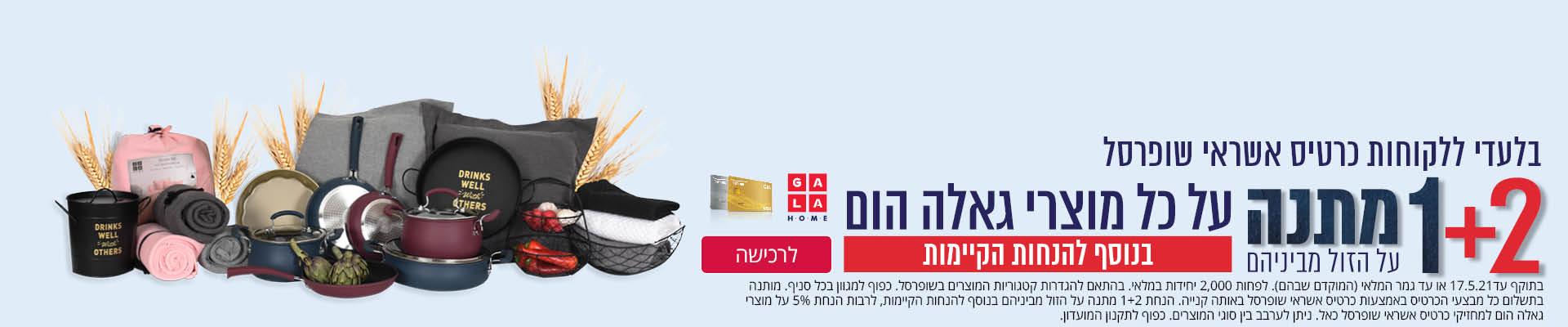בלעדי ללקוחות כרטיס אשראי שופרסל 1+2 מתנה על הזול מבינהם על כל מוצרי גאלה הום בנוסף להנחות הקיימות לרכישה בתוקף עד 17.5.2021 או עד גמר המלאי