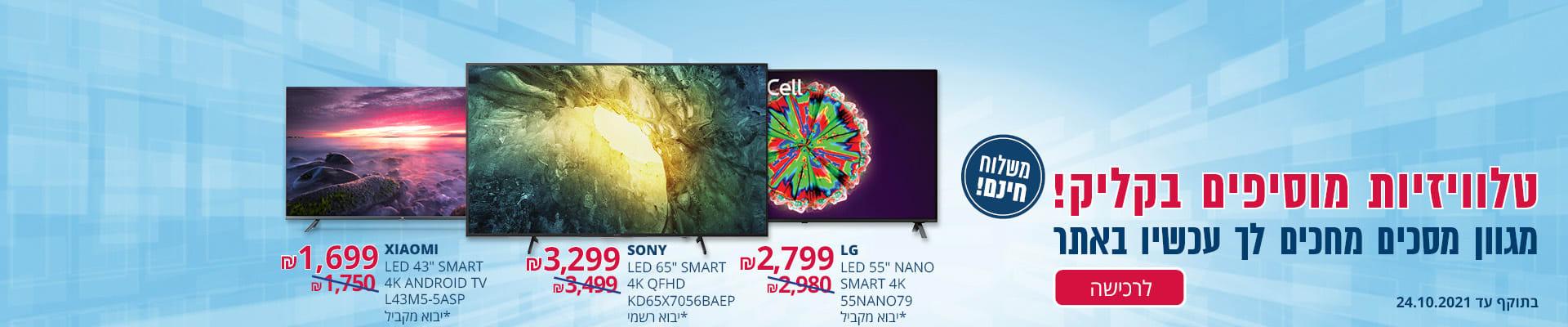 """טלוויזיות מוסיפים בקליק! מגוון מסכים במשלוח חינם: XIAOMI LED 43"""" SMART 4K ANDROID TV יבוא מקביל ב-1699₪ , SONY LED 65"""" SMART 4K  QFHD יבוא רשמי ב-3299₪, LG LED 55"""" SMART 4K  NANO, יבוא מקביל ב-2799₪ תוקף: 24.10.21"""