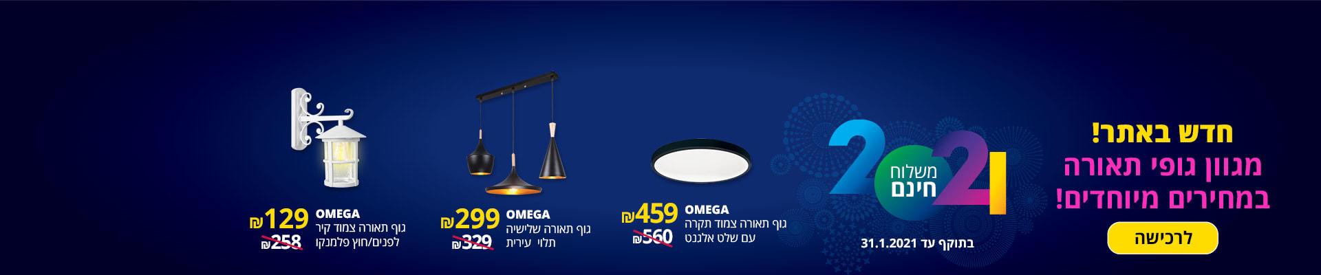חדש באתר! מגוון גופי תאורה במחירים מטורפים! OMEGA גוף תאורה צמוד תקרה עם שלט אלגנט 459 ₪, OMEGA גוף תאורה שלישייה תלוי עירית 299 ₪, OMEGA גוף תאורה צמוד קיר לפנים/ חוץ פלמנקו 129 ₪ משלוח חינם. בתוקף עד 31.1.2021