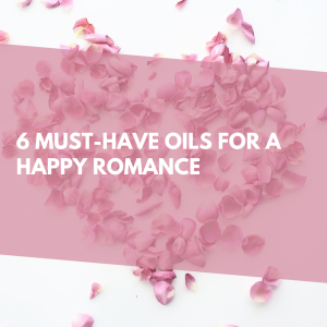 6 must-have essential oils for a happy romance