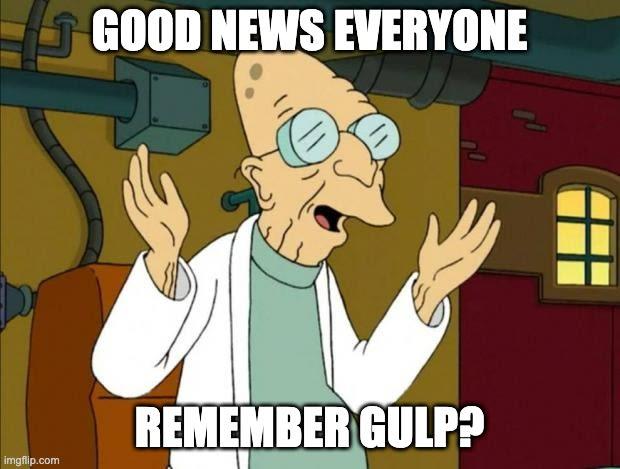 Good news, everyone! Remember gulp?