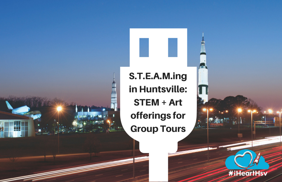 S.T.E.A.M.ing in Huntsville: STEM + Art offerings for Group Tours in Huntsville, Alabama via iHeartHsv.com