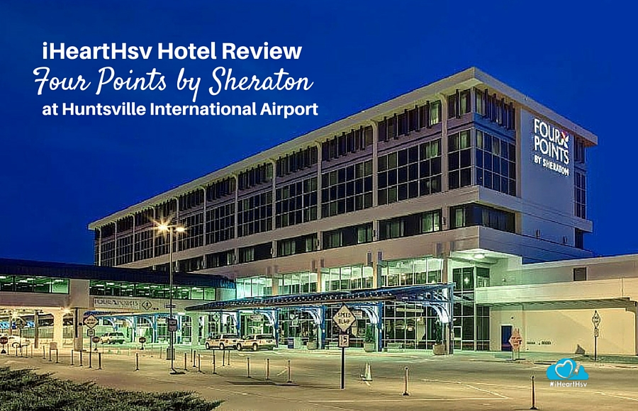 iHeartHsv Hotel Review: Four Points by Sheraton at Huntsville Airport