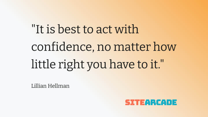 """It is best to act with confidence, no matter how little right you have to it"""" - Lillian Hellman"""