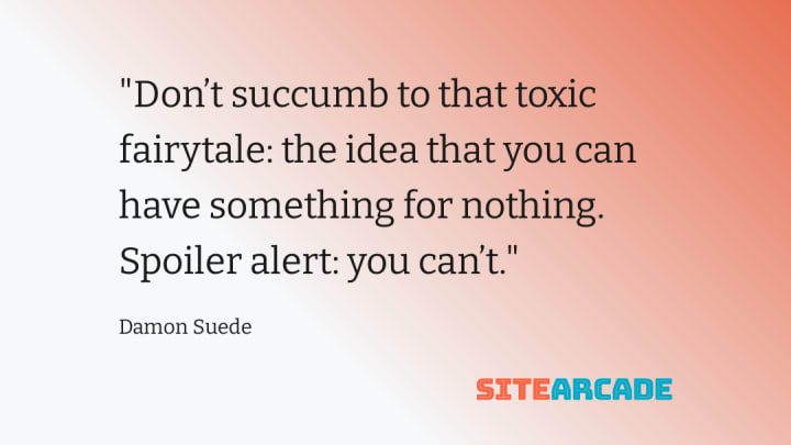 Don't succumb to that toxic fairytale: the idea that you can have something for nothing. Spoiler alert: you can't.