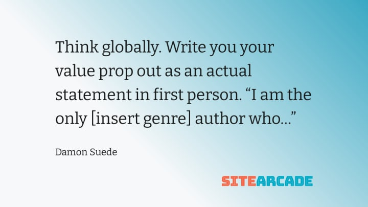 """Think globally. Write you your value prop out as an actual statement in first person. """"I am the only [insert genre] author who…"""""""