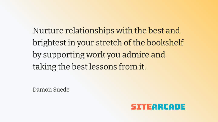 Nurture relationships with the best and brightest in your stretch of the bookshelf by supporting work you admire and taking the best lessons from it.