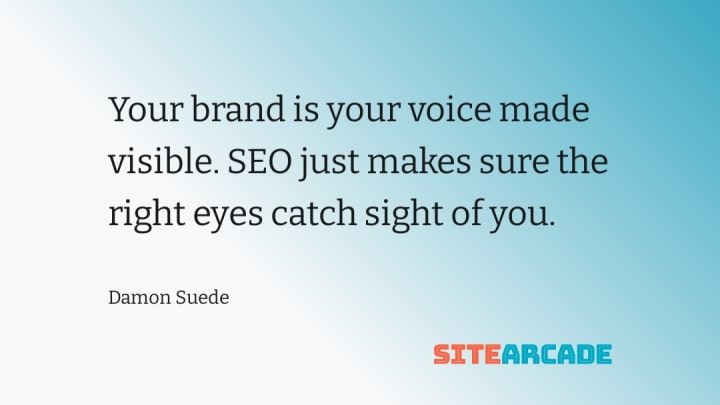 Your brand is your voice made visible. SEO just makes sure the right eyes catch sight of you.