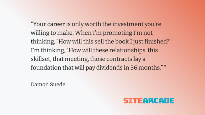 """Quote card - Your career is only worth the investment you're willing to make. When I'm promoting I'm not thinking, """"How will this sell the book I just finished?"""" I'm thinking, """"How will these relationships, this skillset, that meeting, those contracts lay a foundation that will pay dividends in 36 months."""""""