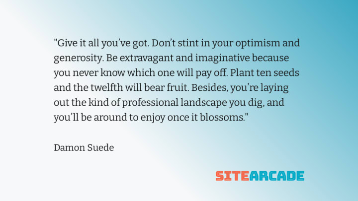 Quote card - Give it all you've got. Don't stint in your optimism and generosity. Be extravagant and imaginative because you never know which one will pay off. Plant ten seeds and the twelfth will bear fruit. Besides, you're laying out the kind of professional landscape you dig, and you'll be around to enjoy once it blossoms.