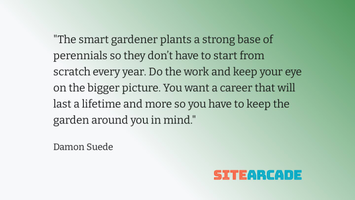 Quote card - The smart gardener plants a strong base of perennials so they don't have to start from scratch every year. Do the work and keep your eye on the bigger picture. You want a career that will last a lifetime and more so you have to keep the garden around you in mind.