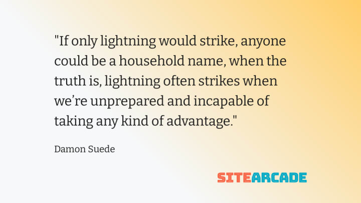 Quote card - If only lightning would strike, anyone could be a household name, when the truth is, lightning often strikes when we're unprepared and incapable of taking any kind of advantage.