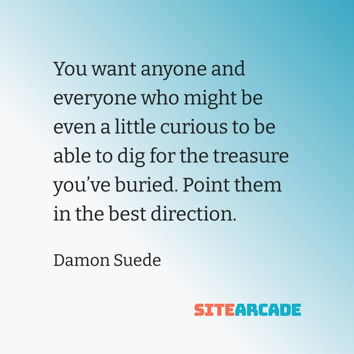 Quote card : you want anyone and everyone who might be even a little curious to be able to dig for the treasure you've buried. Point them in the best direction.