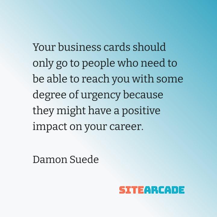 Quote card: Your business cards should only go to people who need to be able to reach you with some degree of urgency because they might have a positive impact on your career.