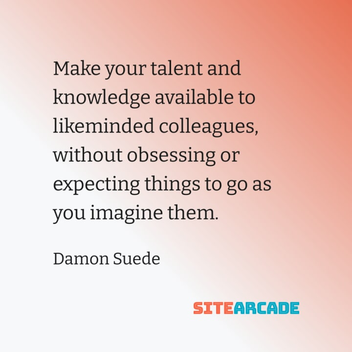 Quote card: Make your talent and knowledge available to likeminded colleagues, without obsessing or expecting things to go as you imagine them.