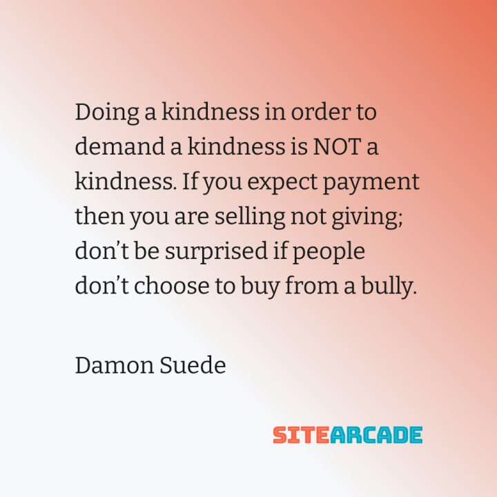 Quote card: Doing a kindness in order to demand a kindness is NOT a kindness. If you expect payment then you are selling not giving.