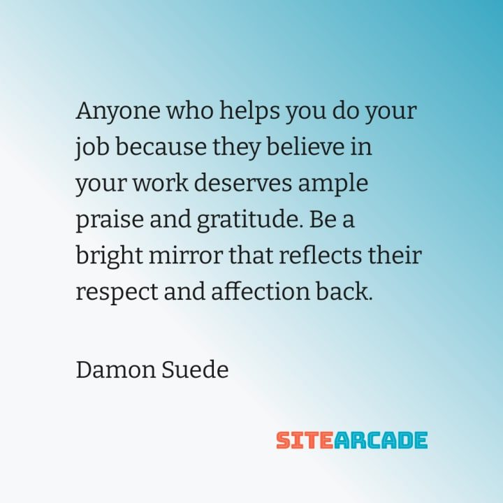 Quote Card: Anyone who helps you do your job because they believe in your work deserves ample praise and gratitude. Be a bright mirror that reflects their respect and affection back.
