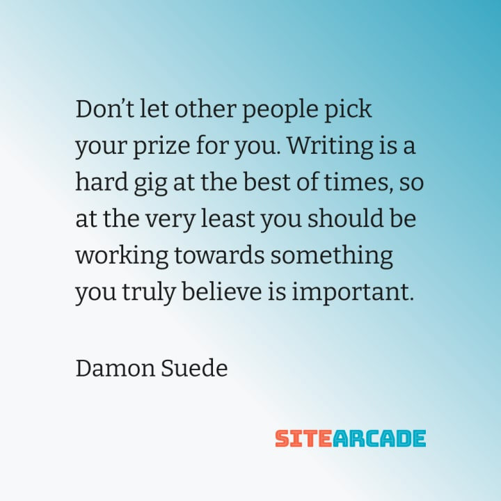 Quote Card: Don't let other people pick your prize for you. Writing is a hard gig at the best of times, so at the very least you should be working towards something you truly believe is important.