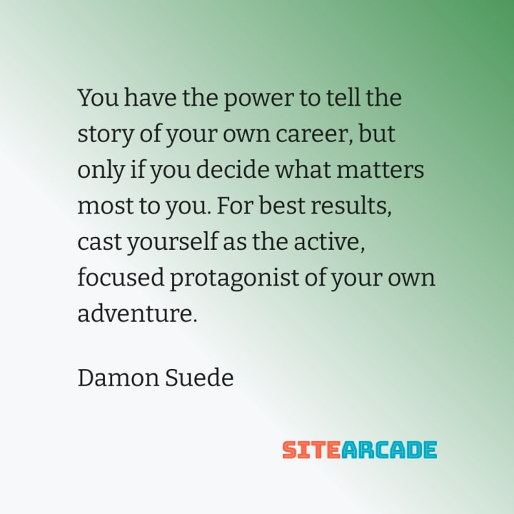Quote Card: You have the power to tell the story of your own career, but only if you decide what matters most to you. For best results, cast yourself as the active, focused protagonist of your own adventure.