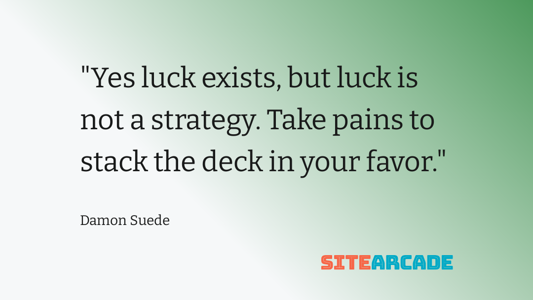 Yes luck exists, but luck is not a strategy. Take pains to stack the deck in your favor.