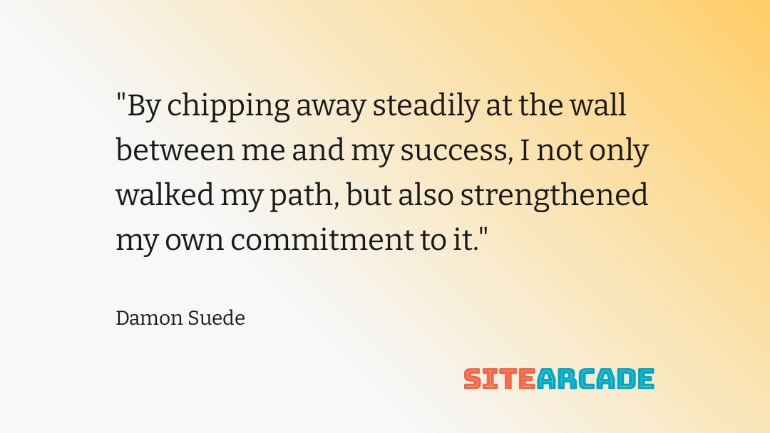 by chipping away steadily at the wall between me and my success I not only walked my path, but also strengthened my own commitment to it.