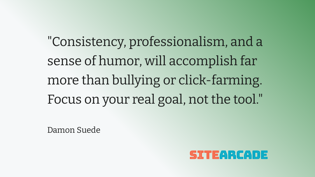 Consistency, professionalism, and a sense of humor, will accomplish far more than bullying or click-farming. Focus on your real goal, not the tool.